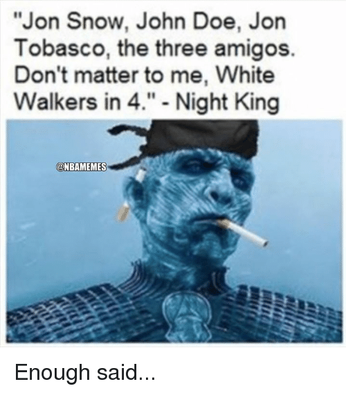 "Doe, Nba, and Jon Snow: ""Jon Snow, John Doe  Tobasco, the three amigos.  Don't matter to me, White  Walkers in 4."" - Night King  @NBAMEMES Enough said..."