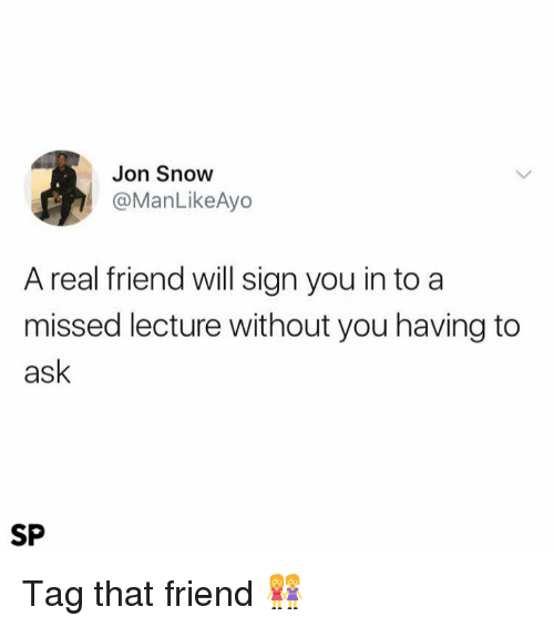 Jon Snow, Snow, and Ask: Jon Snow  @ManLikeAyo  A real friend will sign you in to a  missed lecture without you having to  ask  SP Tag that friend 👭