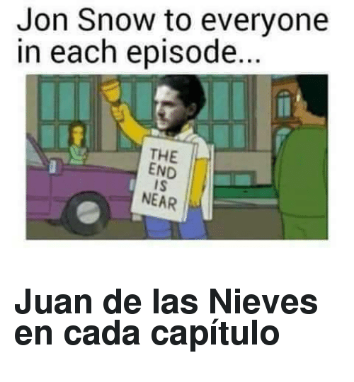 the end is near: Jon Snow to everyone  in each episode...  THE  END  IS  NEAR <h2>Juan de las Nieves en cada capítulo</h2>