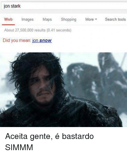 Memes, Shopping, and Jon Snow: jon stark  Web  Images  Maps.  Shopping  More  Search tools  About 27.500,000 results (0,41 seconds)  Did you mean  jon snow Aceita gente, é bastardo SIMMM