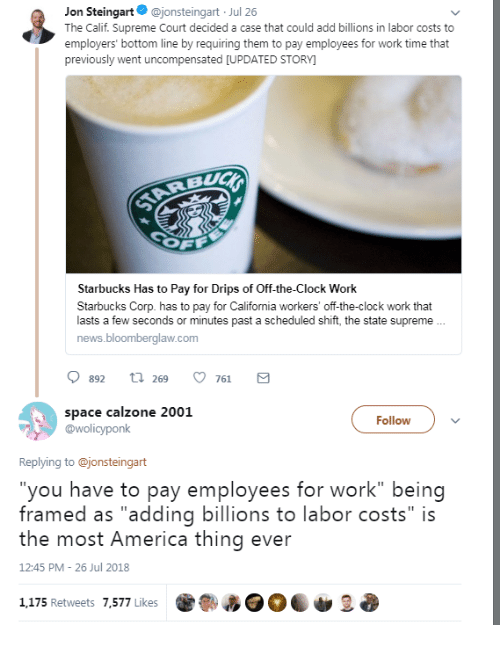 """Supreme Court: Jon Steingart@jonsteingart Jul 26  The Calif. Supreme Court decided a case that could add billions in labor costs to  employers' bottom line by requiring them to pay employees for work time that  previously went uncompensated [UPDATED STORY  Starbucks Has to Pay for Drips of Off-the-Clock Work  Starbucks Corp. has to pay for California workers' off-the-clock work that  lasts a few seconds or minutes past a scheduled shift, the state supreme  news.bloomberglaw.com  0892 t 269 761 a  space calzone 2001  @wolicyponk  Follow  Replying to @jonsteingart  you have to pay employees for work"""" being  framed as """"adding billions to labor costs"""" is  the most America thing ever  12:45 PM 26 Jul 2018  1,175 Retweets 7,577 Likes"""