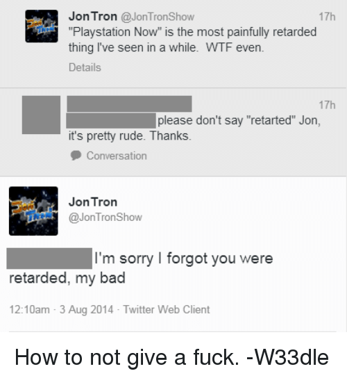"Bad, Fucking, and PlayStation: Jon Tron  @JonTronshow  17h  ""Playstation Now"" is the most painfully retarded  thing I've seen in a while. WTF even  Details  17h  please don't say ""retarted"" Jon,  it's pretty rude. Thanks.  Conversation  Tron  Jon @Jon Tron Show  m sorry I forgot you were  retarded, my bad  12:10am 3 Aug 2014 Twitter Web Client How to not give a fuck. -W33dle"