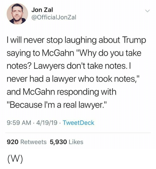 """Lawyers: Jon Zal  @OfficialJonZal  I will never stop laughing about Trump  saying to McGahn """"Why do you take  notes? Lawyers don't take notes.I  never had a lawyer who took notes,""""  and McGahn responding with  """"Because l'm a real lawyer.""""  9:59 AM 4/19/19 TweetDeck  920 Retweets 5,930 Likes (W)"""