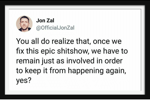 Epic, Yes, and Once: Jon Zal  @OfficialJonZal  You all do realize that, once we  fix this epic shitshow, we have to  remain just as involved in order  to keep it from happening again,  yes?