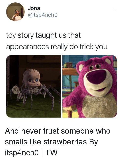 Strawberries: Jona  @itsp4ncho  toy story taught us that  appearances really do trick you And never trust someone who smells like strawberries  By itsp4nch0 | TW