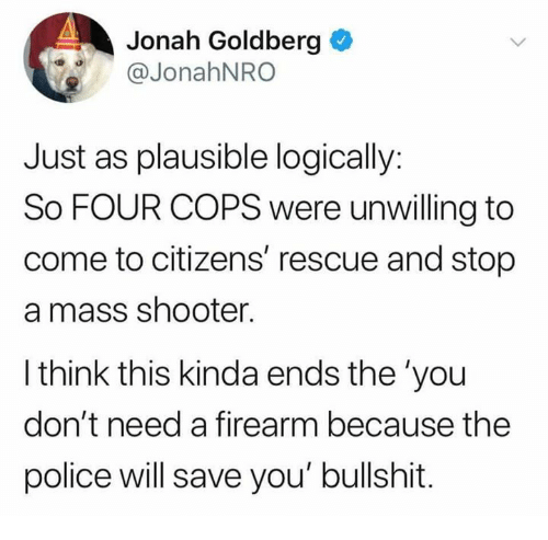 Memes, Police, and Bullshit: Jonah Goldberg  @JonahNRO  Just as plausible logically:  So FOUR COPS were unwilling to  come to citizens' rescue and stop  a mass shooter.  l think this kinda ends the 'you  don't need a firearm because the  police will save you' bullshit.