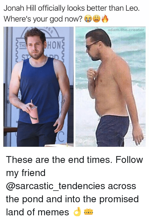 God, Jonah Hill, and Memes: Jonah Hill officially looks better than Leo.  Where's your god now?  adam the creator  HON  THE a These are the end times. Follow my friend @sarcastic_tendencies across the pond and into the promised land of memes 👌👑