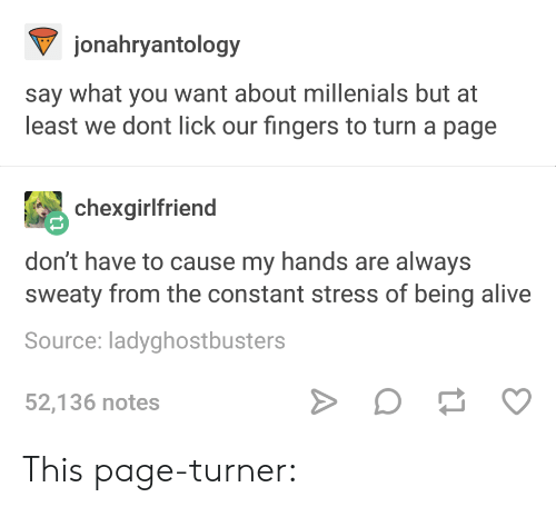 say what: jonahryantology  say what you want about millenials but at  least we dont lick our fingers to turn a page  chexgirlfriend  don't have to cause my hands are always  sweaty from the constant stress of being alive  Source: ladyghostbusters  52,136 notes This page-turner: