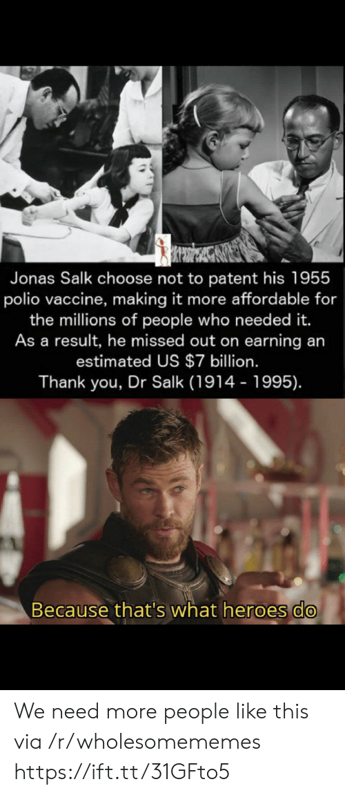 patent: Jonas Salk choose not to patent his 1955  polio vaccine, making it more affordable for  the millions of people who need ed it.  As a result, he missed out on earning an  estimated US $7 billion.  Thank you, Dr Salk (1914 - 1995).  Because that's what heroes do We need more people like this via /r/wholesomememes https://ift.tt/31GFto5