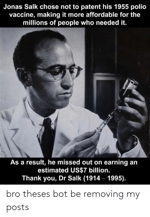 patent: Jonas Salk chose not to patent his 1955 polio  vaccine, making it more affordable for the  millions of people who needed it.  As a result, he missed out on earning an  estimated US$7 billion.  Thank you, Dr Salk (1914 – 1995). bro theses bot be removing my posts