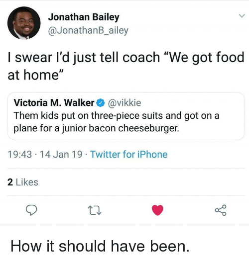 """cheeseburger: Jonathan Bailey  @JonathanB_ailey  I swear l'd just tell coach """"We got food  at home""""  Victoria M. Walker@vikkie  Them kids put on three-piece suits and got on a  plane for a junior bacon cheeseburger.  19:43 14 Jan 19 Twitter for iPhone  2 Likes How it should have been."""