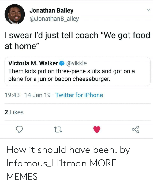 """Infamous: Jonathan Bailey  @JonathanB_ailey  I swear l'd just tell coach """"We got food  at home""""  Victoria M. Walker@vikkie  Them kids put on three-piece suits and got on a  plane for a junior bacon cheeseburger.  19:43 14 Jan 19 Twitter for iPhone  2 Likes How it should have been. by Infamous_H1tman MORE MEMES"""