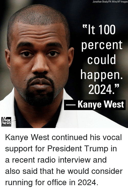 "Anaconda, Kanye, and Memes: Jonathan Brady/PA Wire/AP Images  t 100  percent  could  happen.  2024.""  Kanye West  FOX  NEWS  chan neI Kanye West continued his vocal support for President Trump in a recent radio interview and also said that he would consider running for office in 2024."