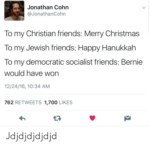happy hanukkah: Jonathan Cohn  @JonathanCohn  To my Christian friends: Merry Christmas  To my Jewish friends: Happy Hanukkah  To my democratic socialist friends: Bernie  would have won  12/24/16, 10:34 AM  762 RETWEETS 1,700 LIKES Jdjdjdjdjdjd