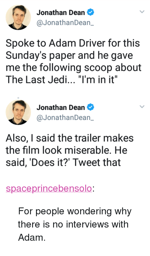 "Adam Driver: Jonathan Dean  @JonathanDean_  Spoke to Adam Driver for this  Sunday's paper and he gave  me the following scoop about  The Last Jedi. ""I'm in it""   Jonathan Dean  @JonathanDean_  Also, I said the trailer makes  the film look miserable. He  said, 'Does it?' Tweet that <p><a href=""https://spaceprincebensolo.tumblr.com/post/164079983166/for-people-wondering-why-there-is-no-interviews"" class=""tumblr_blog"">spaceprincebensolo</a>:</p><blockquote><p>For people wondering why there is no interviews with Adam.</p></blockquote>"
