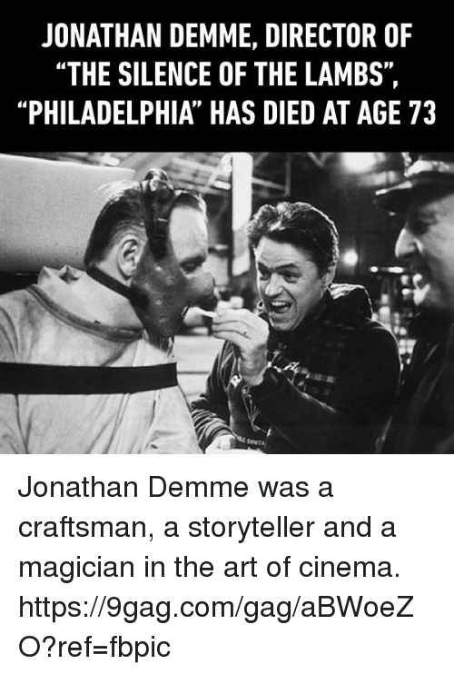 "9gag, Dank, and Philadelphia: JONATHAN DEMME, DIRECTOR OF  ""THE SILENCE OF THE LAMBS"",  ""PHILADELPHIA HAS DIED AT AGE 73 Jonathan Demme was a craftsman, a storyteller and a magician in the art of cinema. https://9gag.com/gag/aBWoeZO?ref=fbpic"