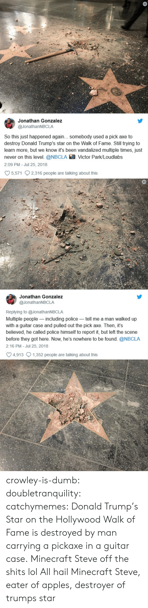 destroyer: Jonathan Gonzalez  @JonathanNBCLA  So this just happened again... somebody used a pick axe to  destroy Donald Trump's star on the Walk of Fame. Still trying to  learn more, but we know it's been vandalized multiple times, just  never on this level. @NBCLA Victor Park/Loudlabs  2:09 PM Jul 25, 2018  5,571 2,316 people are talking about this   Jonathan Gonzalez  @JonathanNBCLA  Replying to @JonathanNBCLA  Multiple people-including police tell me a man walked up  with a guitar case and pulled out the pick axe. Then, it's  believed, he called police himself to report it, but left the scene  before they got here. Now, he's nowhere to be found. @NBCLA  2:16 PM - Jul 25, 2018  4,913 1,352 people are talking about this crowley-is-dumb:  doubletranquility: catchymemes:  Donald Trump's Star on the Hollywood Walk of Fame is destroyed by man carrying a pickaxe in a guitar case.  Minecraft Steve off the shits lol   All hail Minecraft Steve, eater of apples, destroyer of trumps star