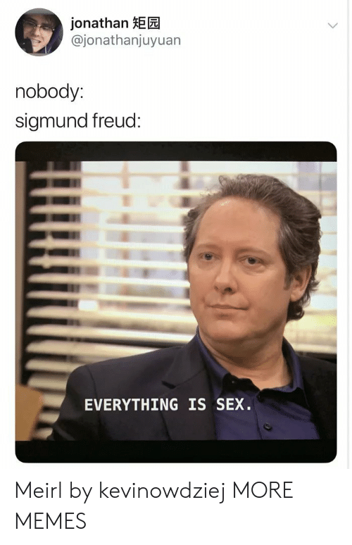 Sigmund Freud: jonathan HEE  @jonathanjuyuan  nobody:  sigmund freud:  EVERYTHING IS SEX. Meirl by kevinowdziej MORE MEMES