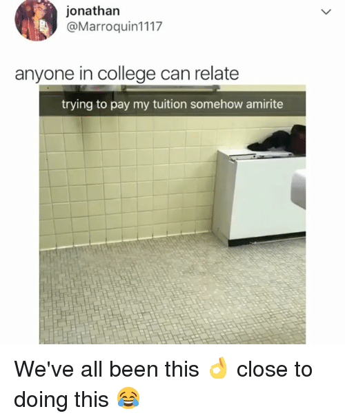 College, Relatable, and Amirite: jonathan  @Marroquin1117  anyone in college can relate  trying to pay my tuition somehow amirite We've all been this 👌 close to doing this 😂