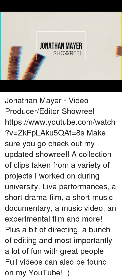 And Most Importantly: JONATHAN MAYER  SHOWREEL Jonathan Mayer - Video Producer/Editor Showreel https://www.youtube.com/watch?v=ZkFpLAku5QAt=8s  Make sure you go check out my updated showreel!   A collection of clips taken from a variety of projects I worked on during university. Live performances, a short drama film, a short music documentary, a music video, an experimental film and more! Plus a bit of directing, a bunch of editing and most importantly a lot of fun with great people.   Full videos can also be found on my YouTube! :)