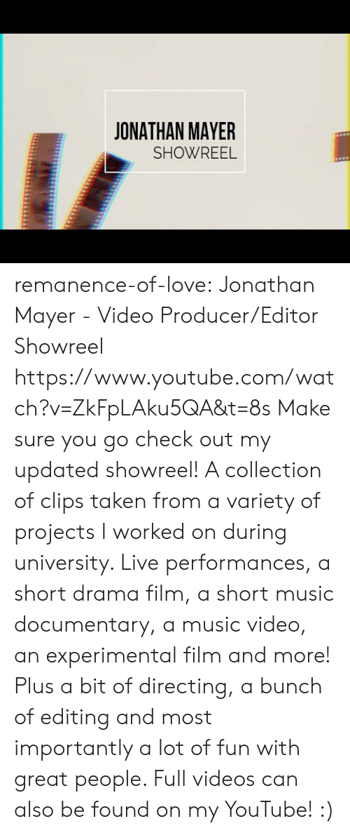 experimental: JONATHAN MAYER  SHOWREEL remanence-of-love:  Jonathan Mayer - Video Producer/Editor Showreel https://www.youtube.com/watch?v=ZkFpLAku5QA&t=8s  Make sure you go check out my updated showreel!   A collection of clips taken from a variety of projects I worked on during university. Live performances, a short drama film, a short music documentary, a music video, an experimental film and more! Plus a bit of directing, a bunch of editing and most importantly a lot of fun with great people.   Full videos can also be found on my YouTube! :)