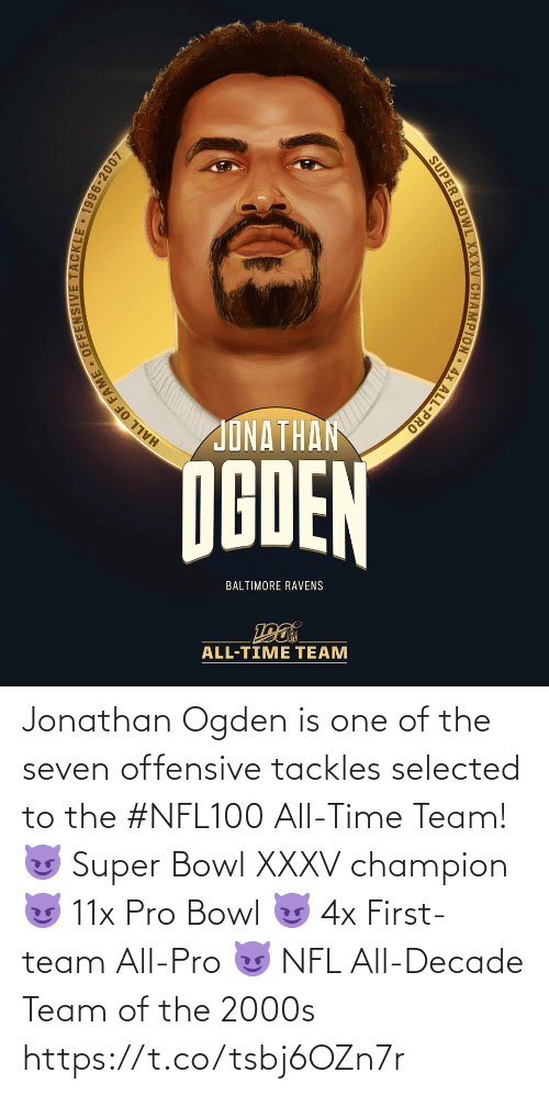 Baltimore: JONATHAN  NGDEN  BALTIMORE RAVENS  ALL-TIME TEAM  HALL OF FAME - OFFENSIVE TACKLE 1996-2007  SUPER BOWL XXXV CHAMPION • 4x ALL-PRO Jonathan Ogden is one of the seven offensive tackles selected to the #NFL100 All-Time Team!  😈 Super Bowl XXXV champion 😈 11x Pro Bowl 😈 4x First-team All-Pro 😈 NFL All-Decade Team of the 2000s https://t.co/tsbj6OZn7r