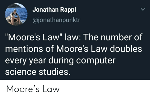 "Moore: Jonathan Rappl  @jonathanpunktr  ""Moore's Law"" law: The number of  mentions of Moore's Law doubles  every year during computer  science studies. Moore's Law"