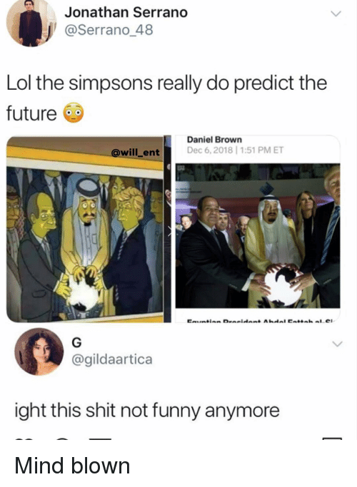 mind blown: Jonathan Serrano  @Serrano 48  Lol the simpsons really do predict the  future  Daniel Brown  @will_ent Dec 6, 2018 1:51 PM ET  @gildaartica  ight this shit not funny anymore Mind blown