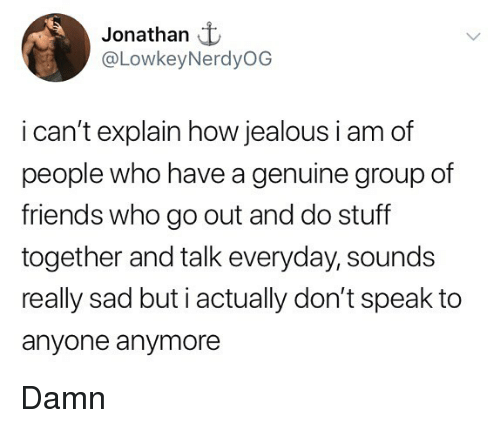 Do Stuff: Jonathan t  @LowkeyNerdyOG  i can't explain how jealous i am of  people who have a genuine group of  friends who go out and do stuff  together and talk everyday, sounds  really sad but i actually don't speak to  anyone anymore Damn
