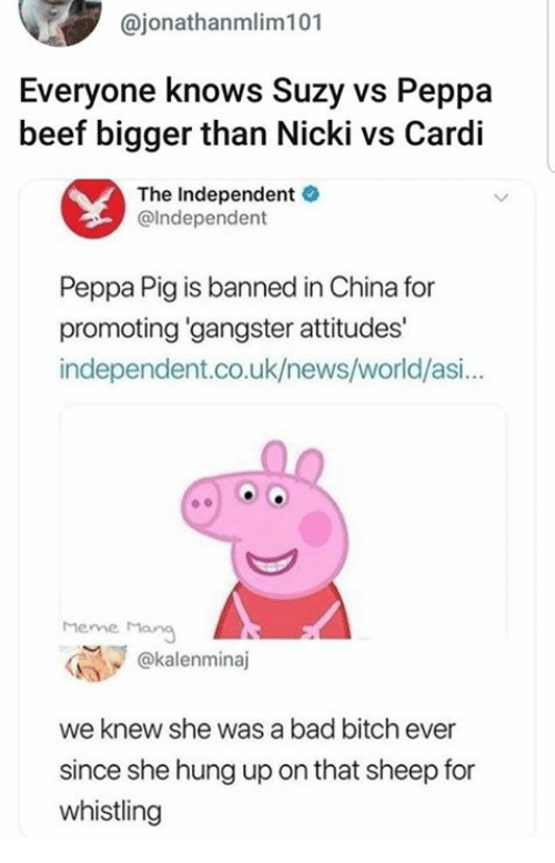 Bad, Bad Bitch, and Beef: @jonathanmlim101  Everyone knows Suzy vs Peppa  beef bigger than Nicki vs Cardi  The Independent  @lndependent  Peppa Pig is banned in China for  promoting gangster attitudes'  independent.co.uk/news/world/asi...  heme Mang  @kalenminaj  we knew she was a bad bitch ever  since she hung up on that sheep for  whistling