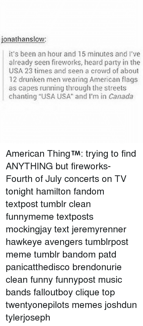 """Clique, Funny, and Meme: jonathanslow  it's been an hour and 15 minutes and l've  already seen fireworks, heard party in the  USA 23 times and seen a crowd of about  12 drunken men wearing American flags  as capes running through the streets  chanting """"USA USA"""" and I'm in Canada American Thing™: trying to find ANYTHING but fireworks-Fourth of July concerts on TV tonight hamilton fandom textpost tumblr clean funnymeme textposts mockingjay text jeremyrenner hawkeye avengers tumblrpost meme tumblr bandom patd panicatthedisco brendonurie clean funny funnypost music bands falloutboy clique top twentyonepilots memes joshdun tylerjoseph"""