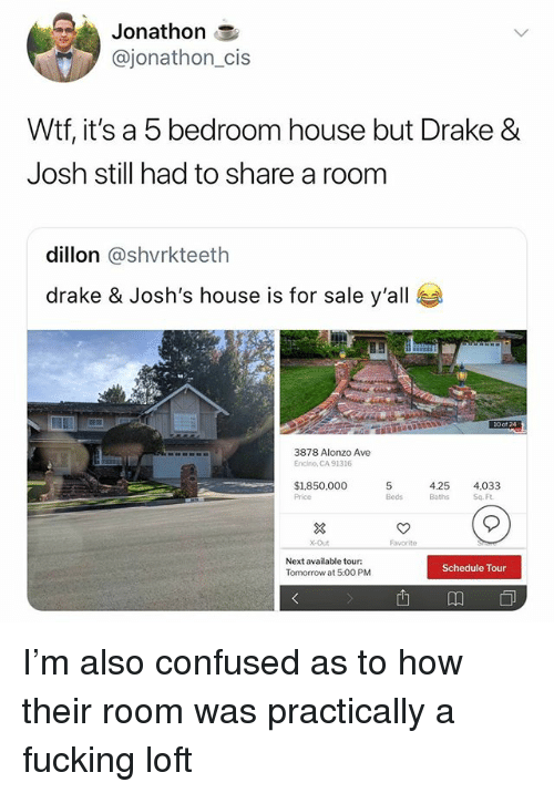 Confused, Drake, and Drake & Josh: Jonathon  @jonathon_cis  Wtf, it's a 5 bedroom house but Drake &  Josh still had to share a room  dillon @shvrkteeth  drake & Josh's house is for sale y'all  10 of 24  3878 Alonzo Ave  Encino, CA 91316  4.25 4,033  $1,850,000  Price  5  Beds Baths Sq F  X-Out  Favorite  Next available tour  Tomorrow at 5:00 PM  Schedule Tour  西m I'm also confused as to how their room was practically a fucking loft