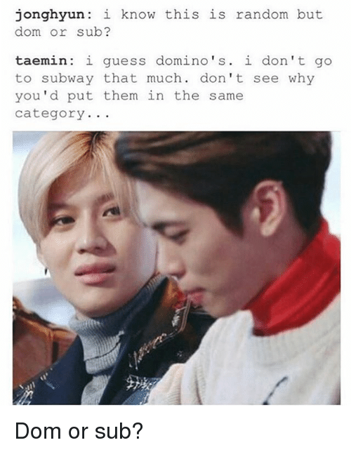 Memes, Subway, and Domino's: jonghyun: i know this is random but  dom or sub?  taemin: i guess domino's. i don't go  to subway that much. don't see why  you'd put them in the same  category. .. Dom or sub?