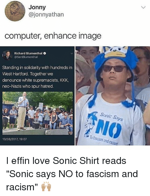 """richards: Jonny  @jonnyathan  computer, enhance image  Richard Blumenthal .  @SenBlumenthal  Standing in solidarity with hundreds in  West Hartford. Together we  denounce white supremacists, KKK,  neo-Nazis who spur hatred.  Sunic Sa  NIO  13/08/2017 19:07 I effin love Sonic Shirt reads """"Sonic says NO to fascism and racism"""" 🙌🏽"""