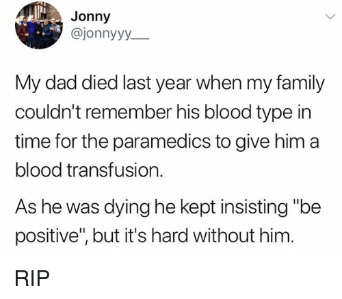 "Dad, Family, and Time: Jonny  @jonnyyy_  My dad died last year when my family  couldn't remember his blood type in  time for the paramedics to give him a  blood transfusion.  As he was dying he kept insisting ""be  positive"", but it's hard without him RIP"