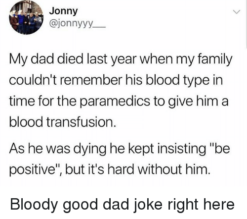 "Dad, Family, and Funny: Jonny  @jonnyyy  My dad died last year when my family  couldn't remember his blood type in  time for the paramedics to give him a  blood transfusion.  As he was dying he kept insisting ""be  positive"", but it's hard without him Bloody good dad joke right here"