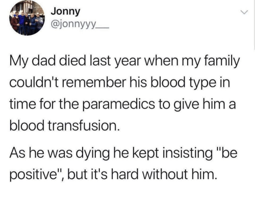 """blood transfusion: Jonny  @jonnyyy  My dad died last year when my family  couldn't remember his blood type in  time for the paramedics to give him a  blood transfusion.  As he was dying he kept insisting """"be  positive'"""", but it's hard without him"""