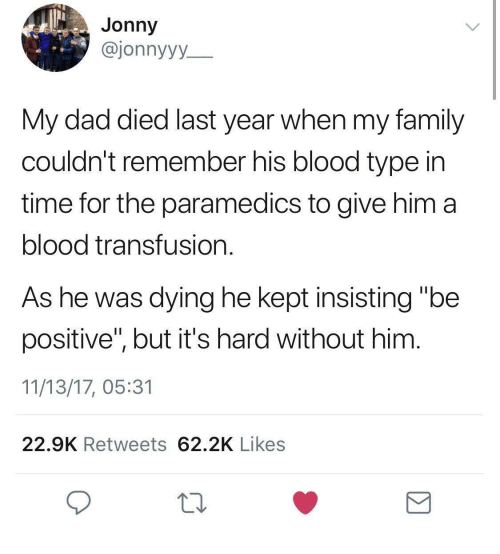 "Dad, Family, and Time: Jonny  @jonnyyy  My dad died last year when my family  couldn't remember his blood type in  time for the paramedics to give him a  blood transfusion.  As he was dying he kept insisting ""be  positive"", but it's hard without him  11/13/17, 05:31  22.9K Retweets 62.2K Likes"