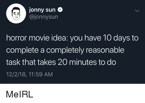Jonny: Jonny sun  @jonnysun  horror movie idea: you have 10 days to  complete a completely reasonable  task that takes 20 minutes to do  12/2/18, 11:59 AM MeIRL