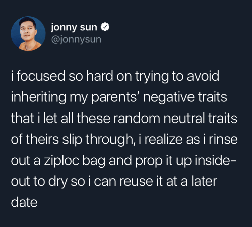 Jonny: jonny sun  @jonnysun  i focused so hard on trying to avoid  inheriting my parents' negative traits  that i let all these random neutral traits  of theirs slip through, i realize as i rinse  out a ziploc bag and prop it up inside-  out to dry so i can reuse it at a later  date