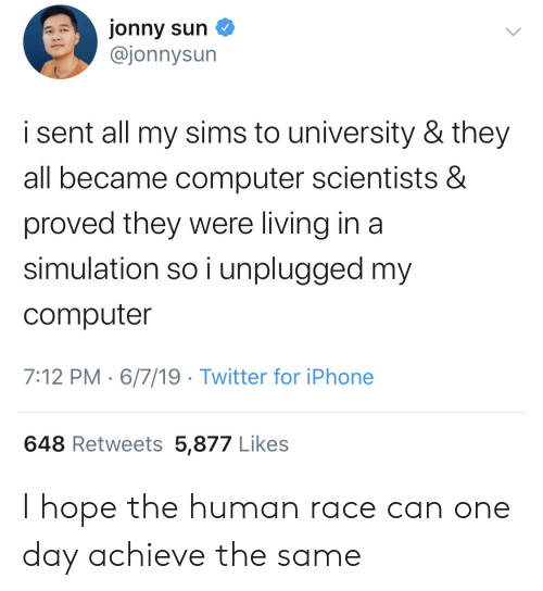 Sims: jonny sun  @jonnysun  i sent all my sims to university & they  all became computer scientists &  proved they were living in a  simulation so i unplugged my  computer  7:12 PM 6/7/19 Twitter for iPhone  648 Retweets 5,877 Likes I hope the human race can one day achieve the same