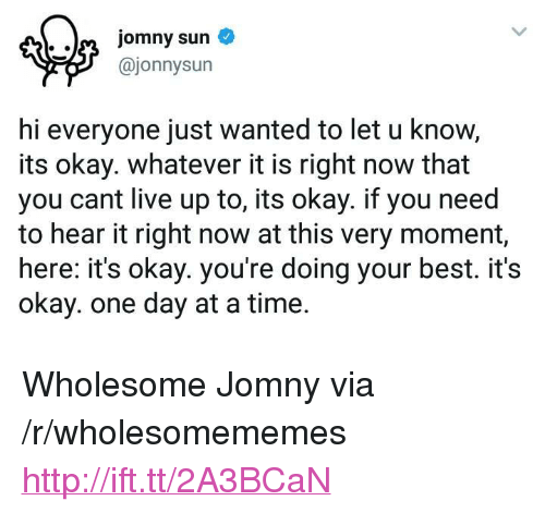 """Hi Everyone: @jonnysun  hi everyone just wanted to let u know,  its okay. whatever it is right now that  you cant live up to, its okay. if you need  to hear it right now at this very moment,  here: it's okay. you're doing your best. it's  okay. one day at a time. <p>Wholesome Jomny via /r/wholesomememes <a href=""""http://ift.tt/2A3BCaN"""">http://ift.tt/2A3BCaN</a></p>"""