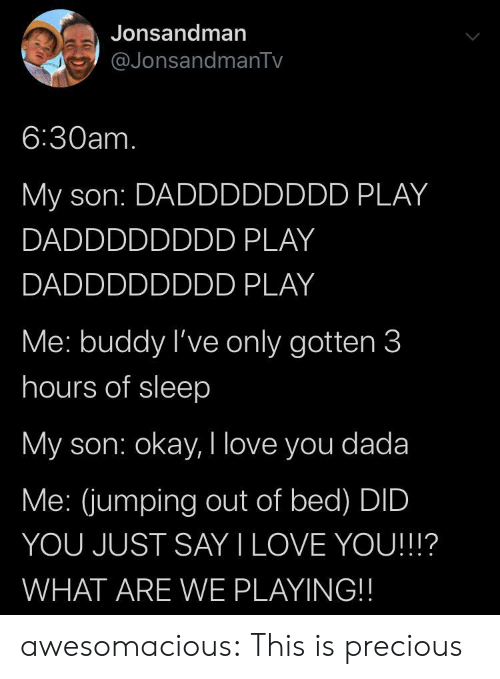 Out Of Bed: Jonsandman  @JonsandmanTv  6:30am.  My son: DADDDDDDDD PLAY  DADDDDDDDD PLAY  DADDDDDDDD PLAY  Me: buddy I've only gotten 3  hours of sleep  My son: okay, I love you dada  Me: (jumping out of bed) DID  YOU JUST SAY I LOVE YOU!!!?  WHAT ARE WE PLAYING!! awesomacious:  This is precious