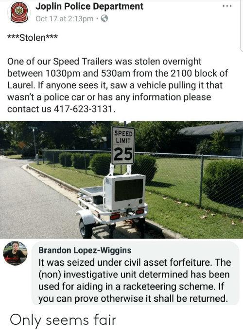 Police Car: Joplin Police Department  Oct 17 at 2:13pm.  ***Stolen***  One of our Speed Trailers was stolen overnight  between 1030pm and 530am from the 2100 block of  Laurel. If anyone sees it, saw a vehicle pulling it that  wasn't a police car or has any information please  contact us 417-623-3131  SPEED  LIMIT  25  Brandon Lopez-Wiggins  It was seized under civil asset forfeiture. The  (non) investigative unit determined has been  used for aiding in a racketeering scheme. If  you can prove otherwise it shall be returned  S CHRIST EO Only seems fair