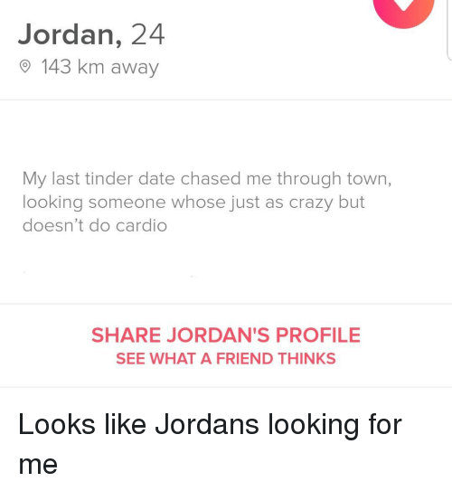 Jordans: Jordan, 24  O 143 km away  My last tinder date chased me through town,  looking someone whose just as crazy but  doesn't do cardio  SHARE JORDAN'S PROFILE  SEE WHAT A FRIEND THINKS Looks like Jordans looking for me