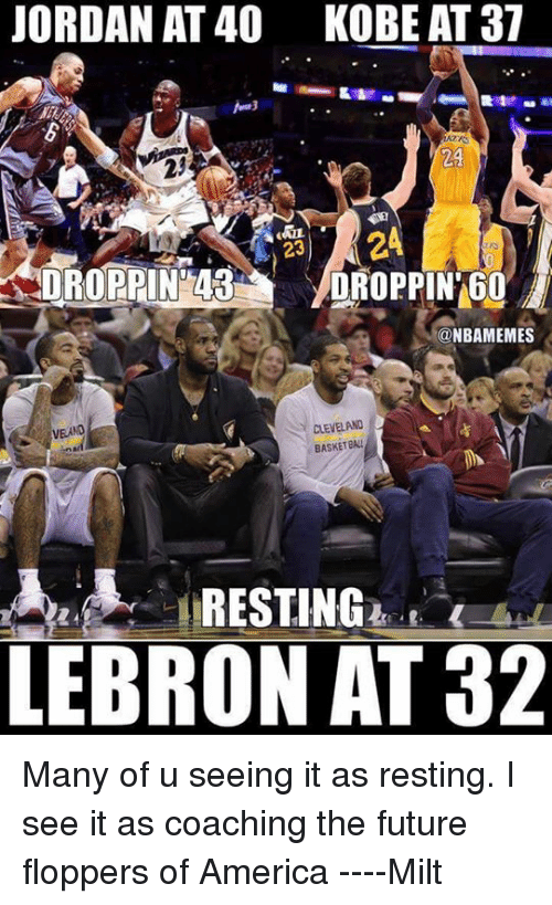 America, Basketball, and Future: JORDAN AT 40 KOBE AT 37  23  DROPPIN 43  DROPPIN 60  @NBAMEMES  CLEVELAND  VEANO  BASKETBALL  RESTING  LEBRON AT 32 Many of u seeing it as resting. I see it as coaching the future floppers of America  ----Milt