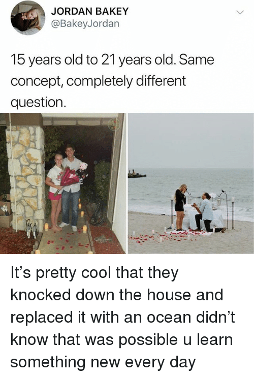 Memes, Cool, and House: JORDAN BAKEY  @BakeyJordan  15 years old to 21 years old. Same  concept, completely different  question. It's pretty cool that they knocked down the house and replaced it with an ocean didn't know that was possible u learn something new every day