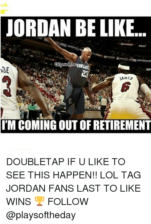 lol: JORDAN BE LIKE  ME  SAMES  I'M COMING OUT OF RETIREMENT DOUBLETAP IF U LIKE TO SEE THIS HAPPEN!! LOL TAG JORDAN FANS LAST TO LIKE WINS 🏆 FOLLOW @playsoftheday