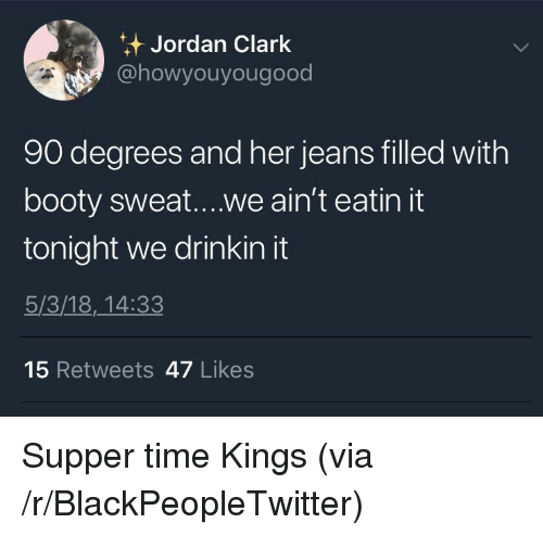 Blackpeopletwitter, Booty, and Jordan: Jordan Clark  @howyouyougood  90 degrees and her jeans filled with  booty sweat....we ain't eatin it  tonight we drinkin it  5/3/18,_14:33  15 Retweets 47 Likes <p>Supper time Kings (via /r/BlackPeopleTwitter)</p>