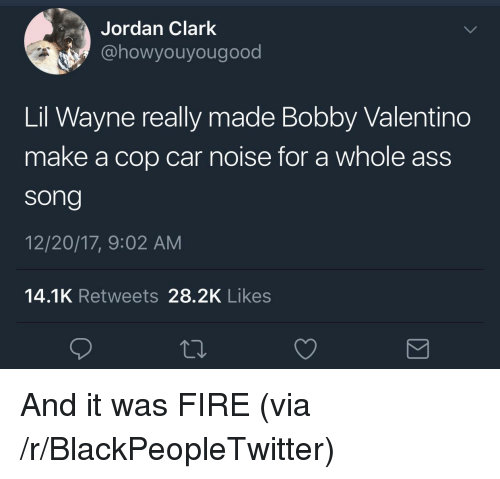 cop car: Jordan Clark  @howyouyougood  Lil Wayne really made Bobby Valentino  make a cop car noise for a whole ass  song  12/20/17, 9:02 AM  14.1K Retweets 28.2K Likes <p>And it was FIRE (via /r/BlackPeopleTwitter)</p>